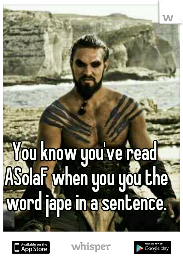 You know you've read ASoIaF when you you the word jape in a sentence.