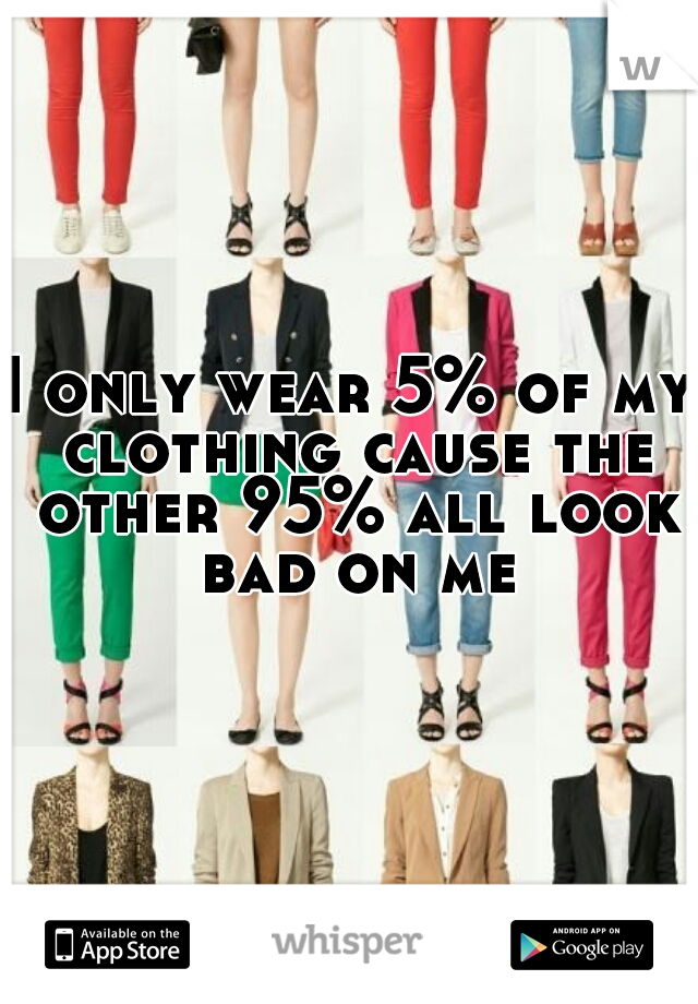 I only wear 5% of my clothing cause the other 95% all look bad on me