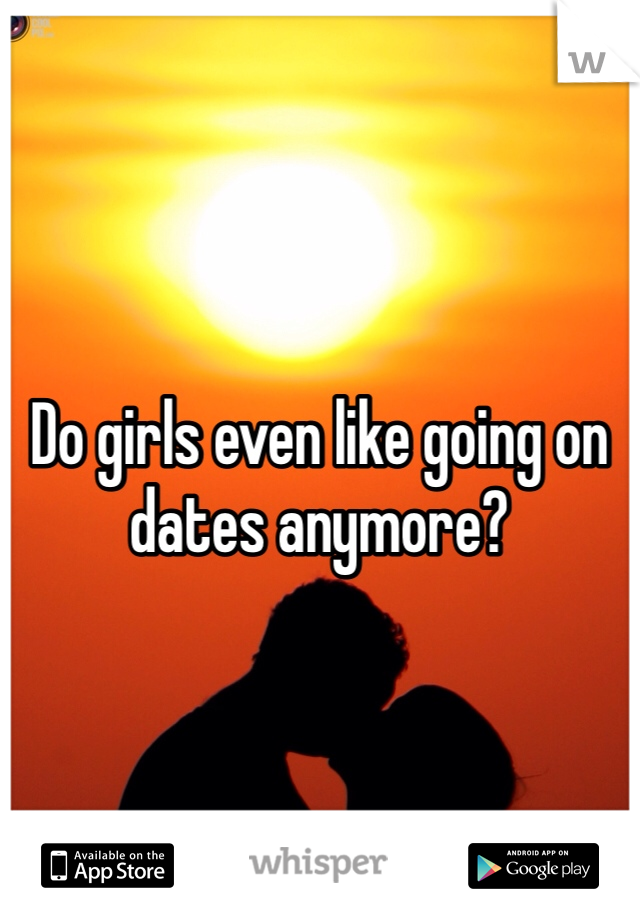 Do girls even like going on dates anymore?