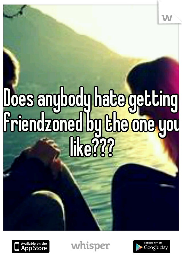 Does anybody hate getting friendzoned by the one you like???