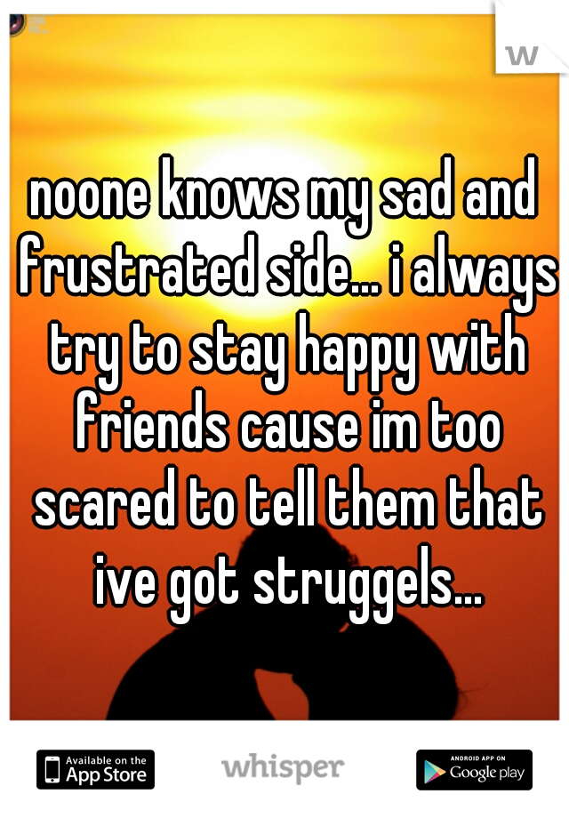 noone knows my sad and frustrated side... i always try to stay happy with friends cause im too scared to tell them that ive got struggels...