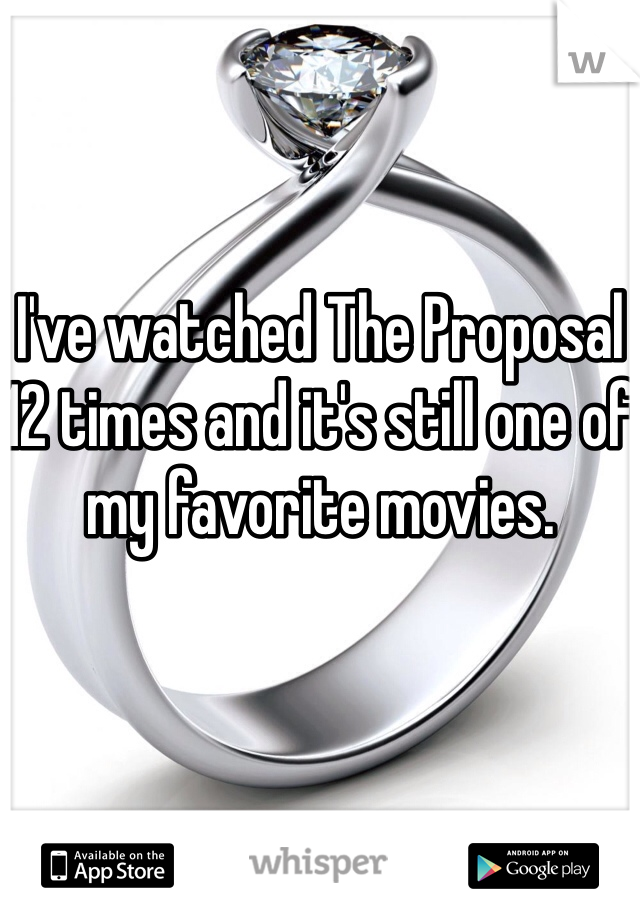 I've watched The Proposal 12 times and it's still one of my favorite movies.