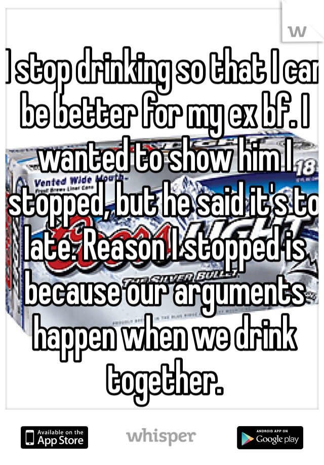 I stop drinking so that I can be better for my ex bf. I wanted to show him I stopped, but he said it's to late. Reason I stopped is because our arguments happen when we drink together.