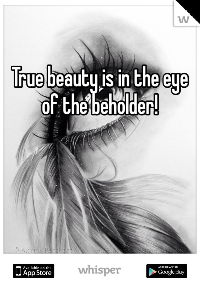 True beauty is in the eye of the beholder!