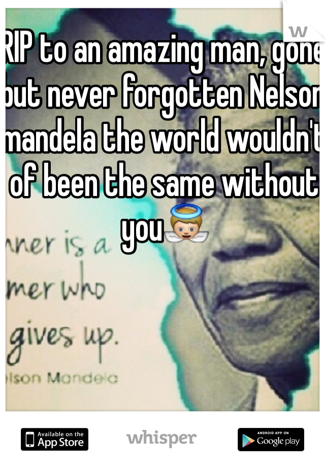 RIP to an amazing man, gone but never forgotten Nelson mandela the world wouldn't of been the same without you👼