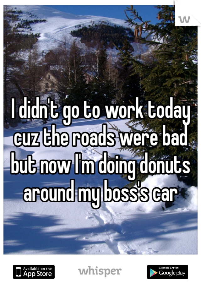 I didn't go to work today cuz the roads were bad but now I'm doing donuts around my boss's car