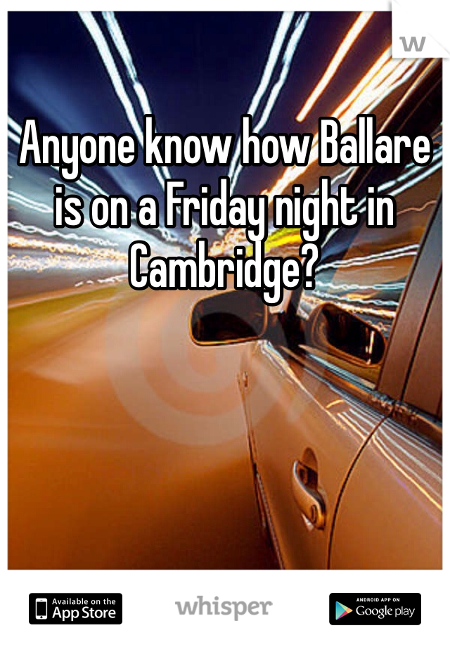 Anyone know how Ballare is on a Friday night in Cambridge?