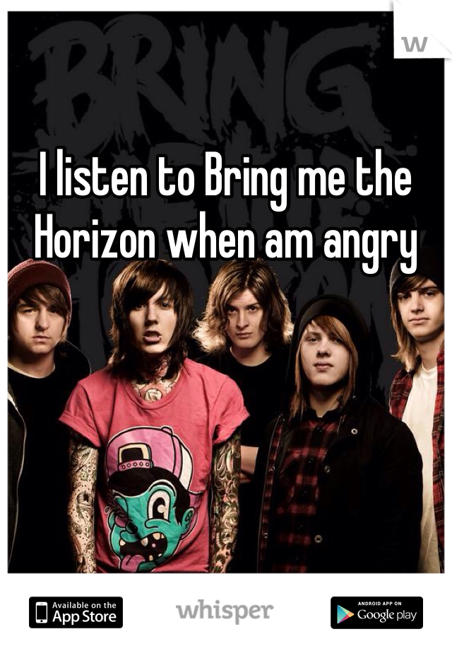 I listen to Bring me the Horizon when am angry