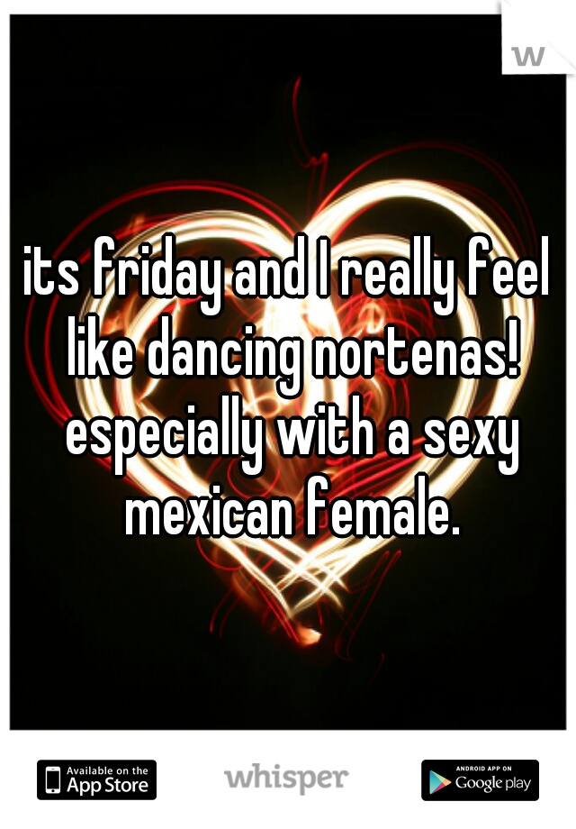 its friday and I really feel like dancing nortenas! especially with a sexy mexican female.