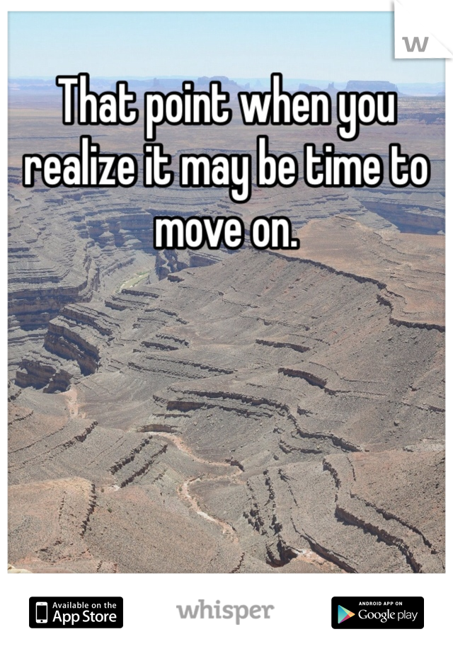 That point when you realize it may be time to move on.