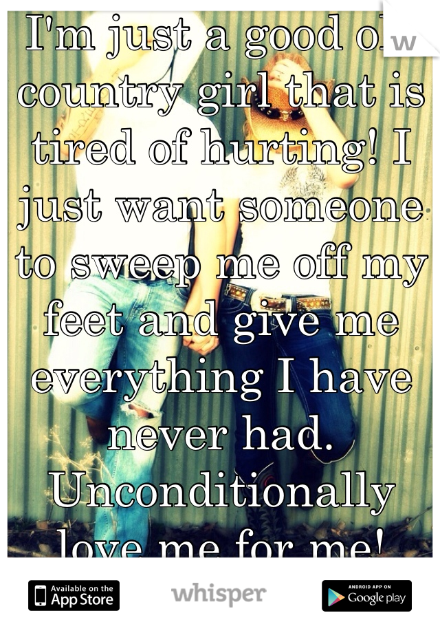 I'm just a good ole country girl that is tired of hurting! I just want someone to sweep me off my feet and give me everything I have never had. Unconditionally love me for me!