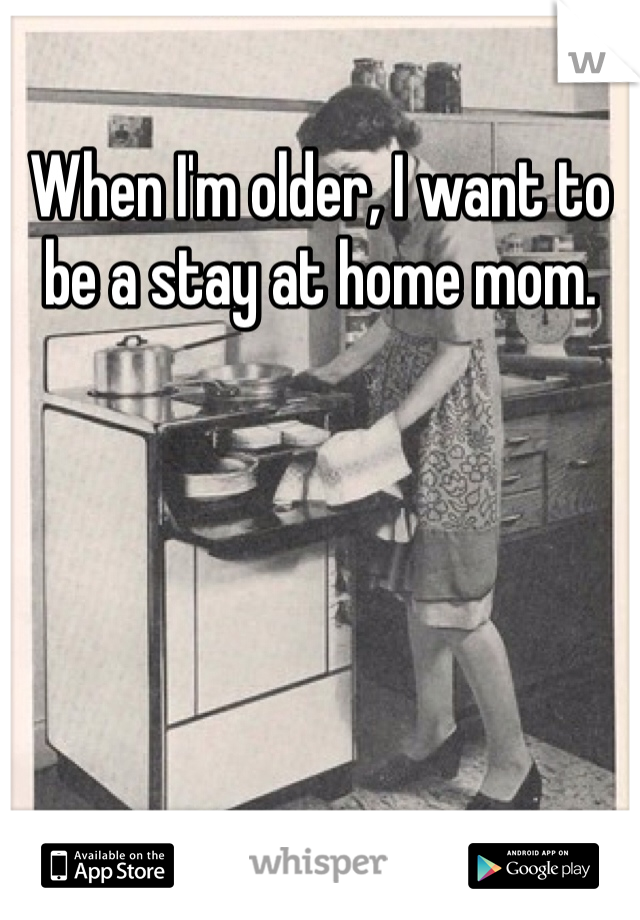 When I'm older, I want to be a stay at home mom.