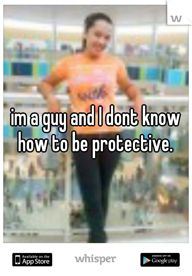 im a guy and I dont know how to be protective.
