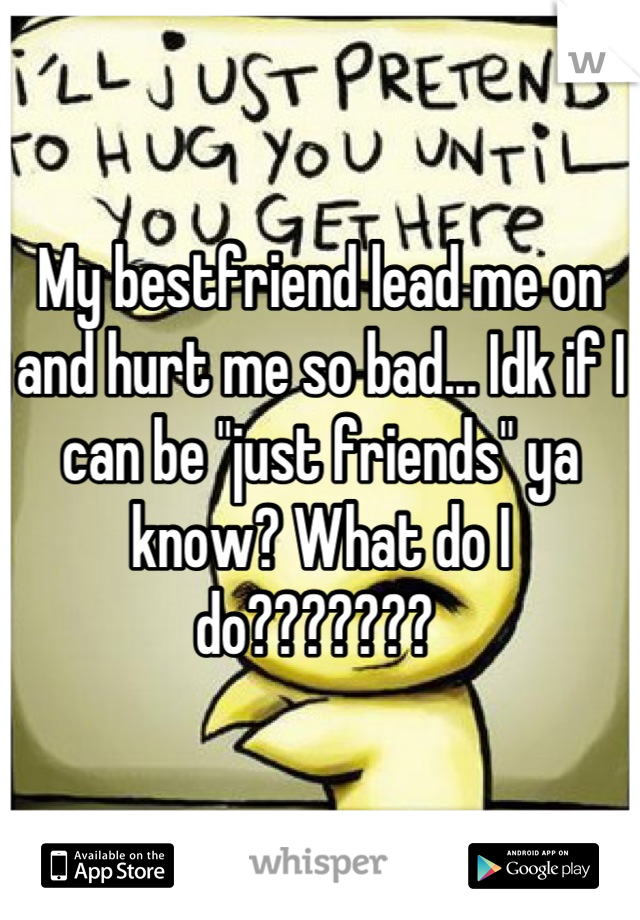 "My bestfriend lead me on and hurt me so bad... Idk if I can be ""just friends"" ya know? What do I do???????"
