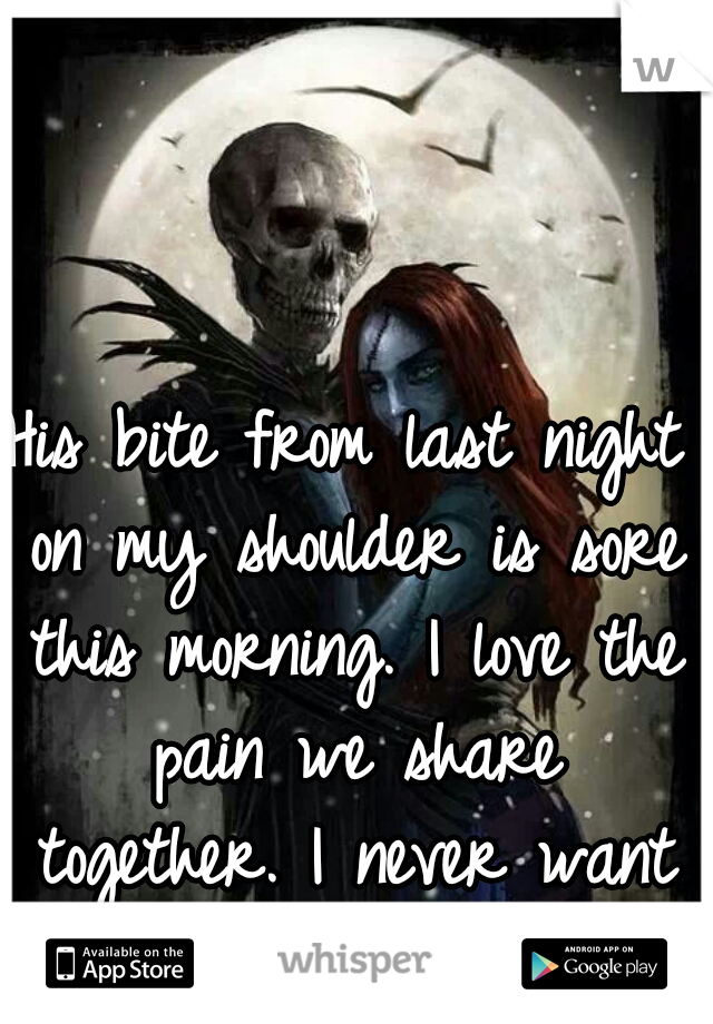 His bite from last night on my shoulder is sore this morning. I love the pain we share together. I never want it to end.