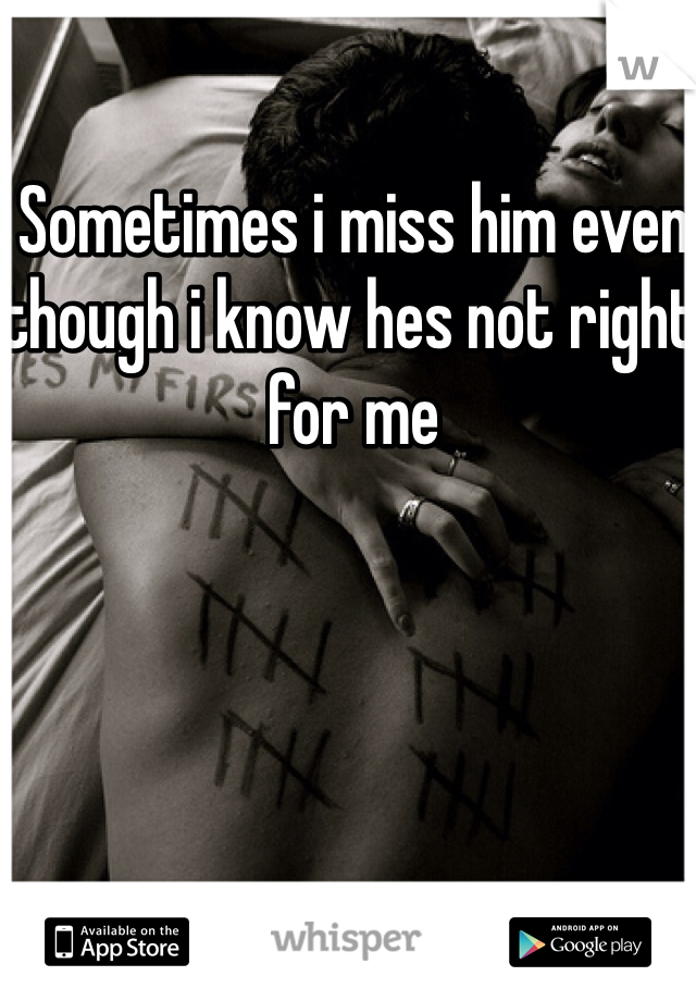 Sometimes i miss him even though i know hes not right for me