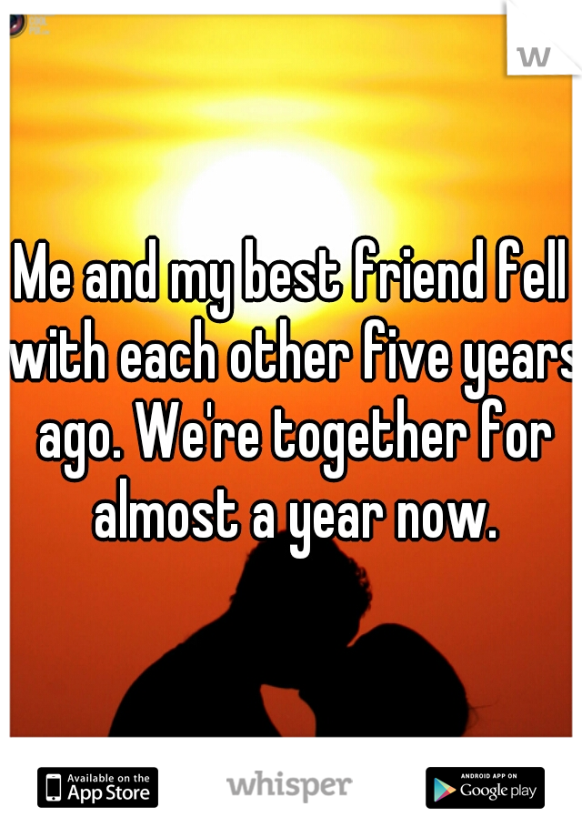 Me and my best friend fell with each other five years ago. We're together for almost a year now.