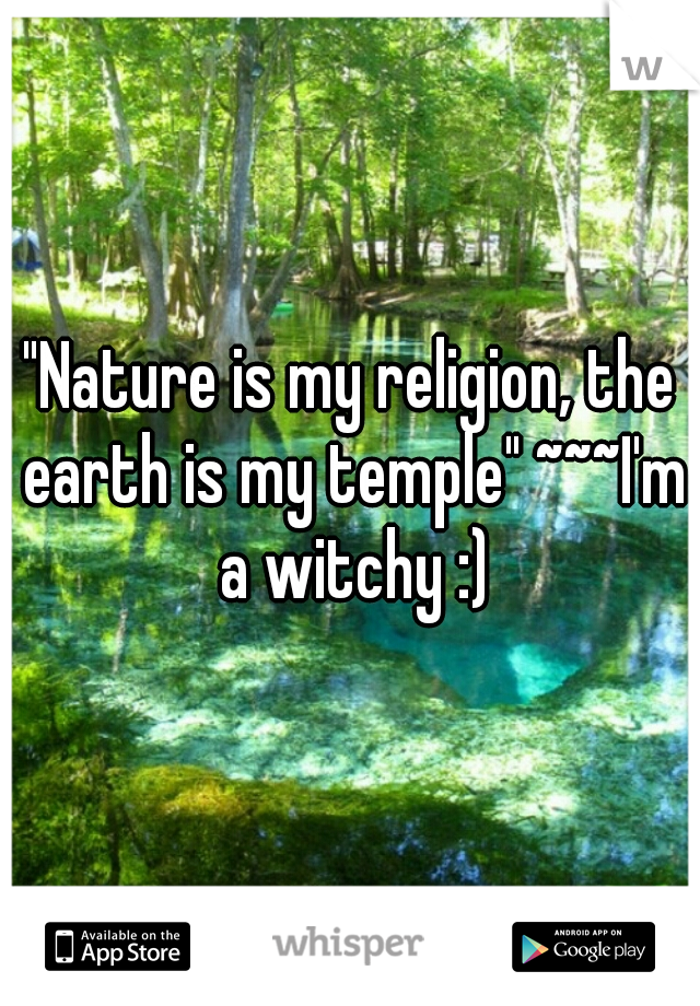 """Nature is my religion, the earth is my temple"" ~~~I'm a witchy :)"