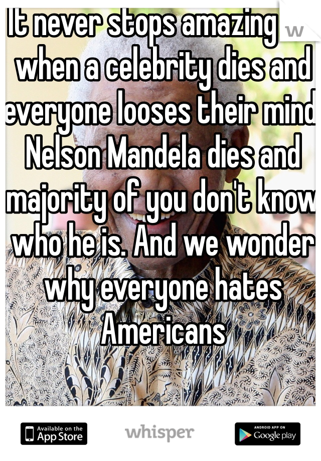 It never stops amazing me when a celebrity dies and everyone looses their mind. Nelson Mandela dies and majority of you don't know who he is. And we wonder why everyone hates Americans