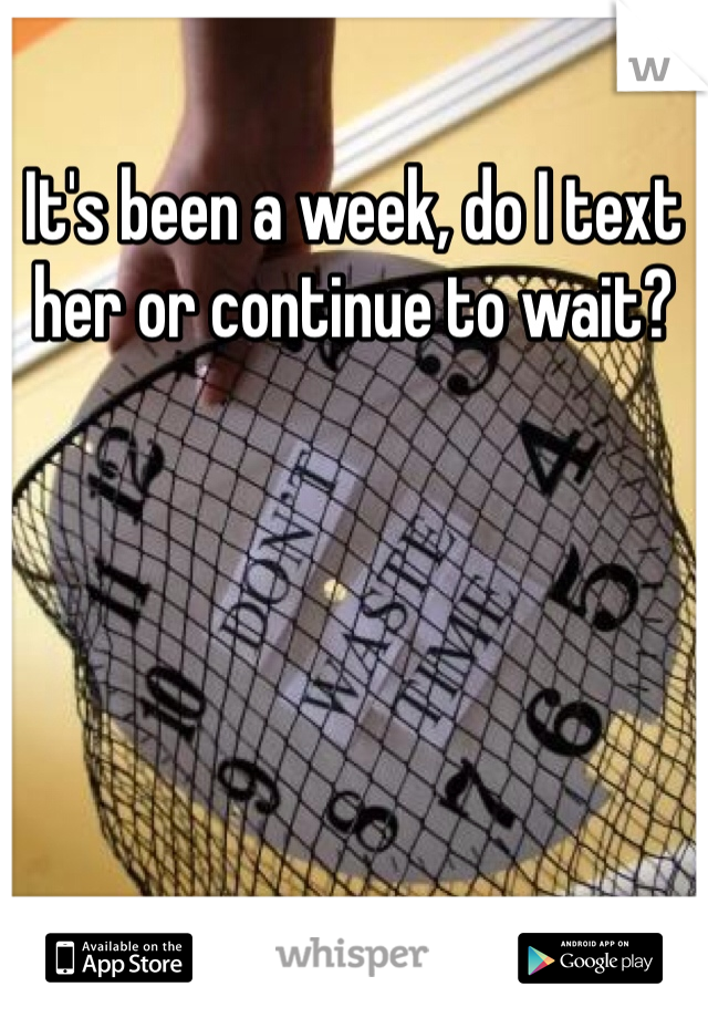 It's been a week, do I text her or continue to wait?