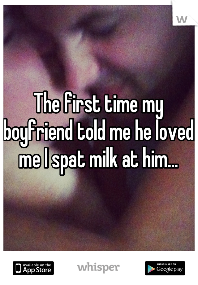 The first time my boyfriend told me he loved me I spat milk at him...