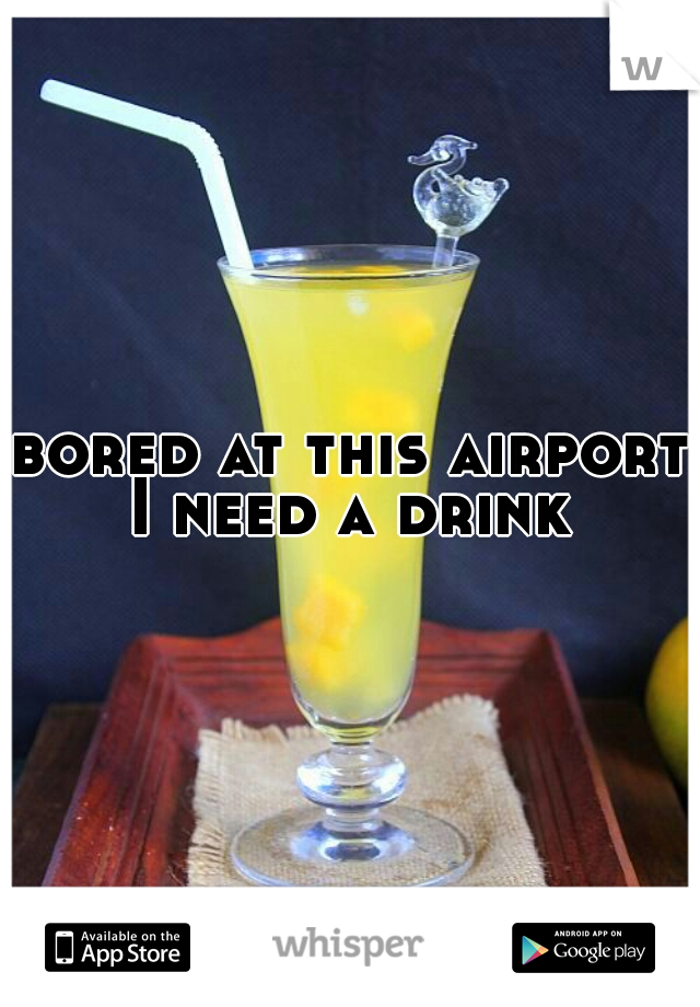 bored at this airport I need a drink