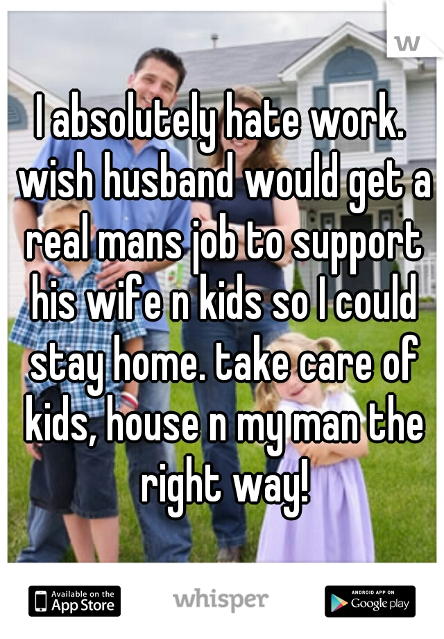 I absolutely hate work. wish husband would get a real mans job to support his wife n kids so I could stay home. take care of kids, house n my man the right way!