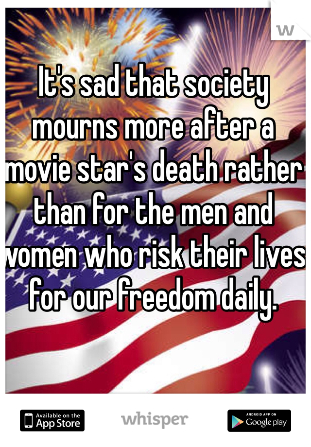 It's sad that society mourns more after a movie star's death rather than for the men and women who risk their lives for our freedom daily.