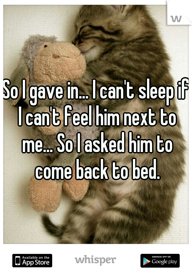 So I gave in... I can't sleep if I can't feel him next to me... So I asked him to come back to bed.