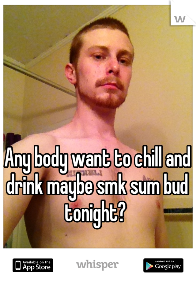 Any body want to chill and drink maybe smk sum bud tonight?