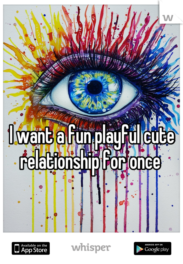 I want a fun playful cute relationship for once