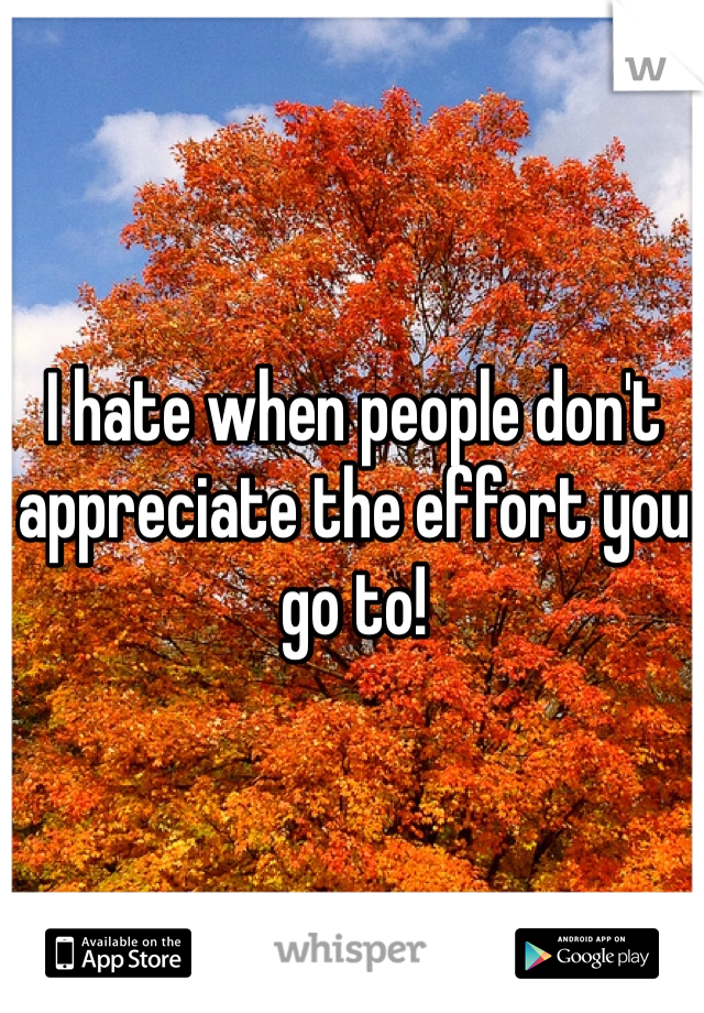 I hate when people don't appreciate the effort you go to!