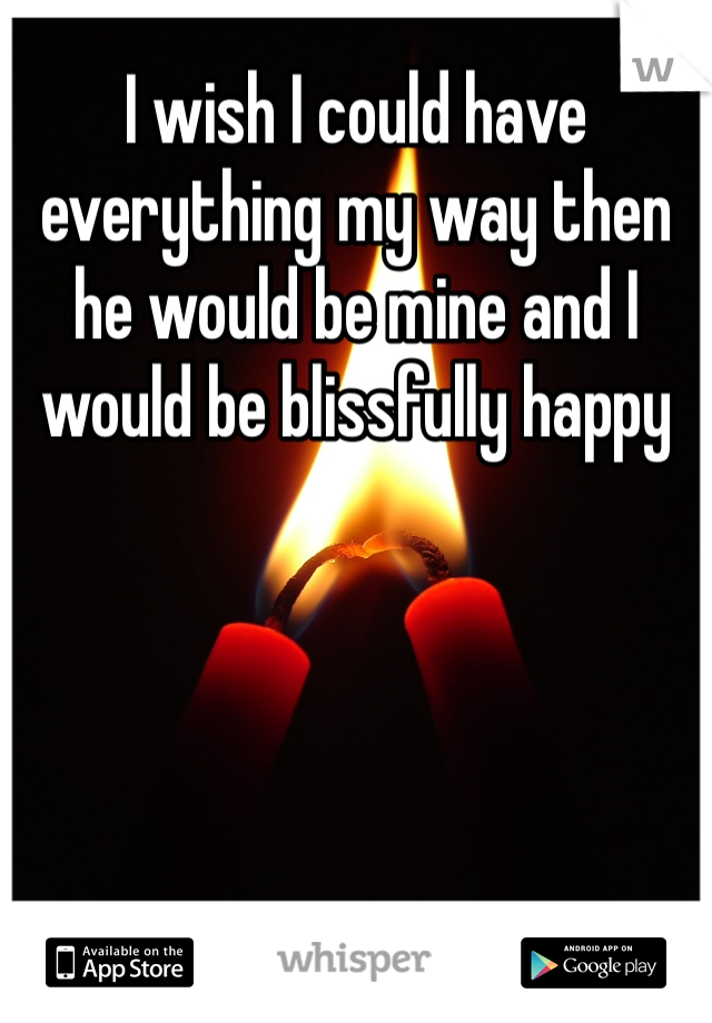 I wish I could have everything my way then he would be mine and I would be blissfully happy
