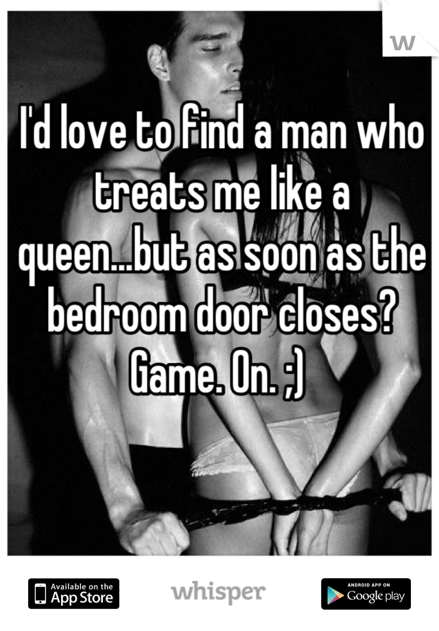 I'd love to find a man who treats me like a queen...but as soon as the bedroom door closes? Game. On. ;)