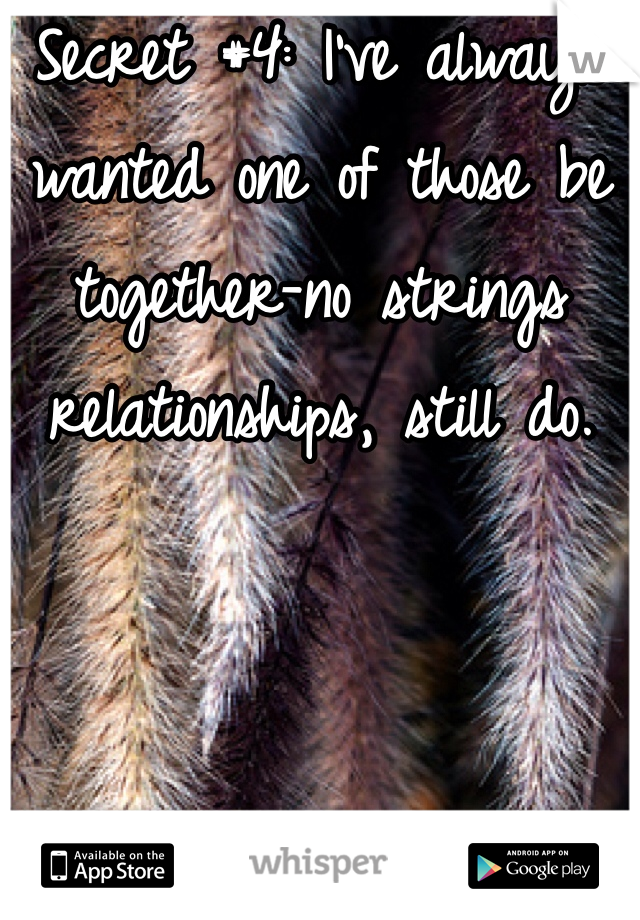 Secret #4: I've always wanted one of those be together-no strings relationships, still do.