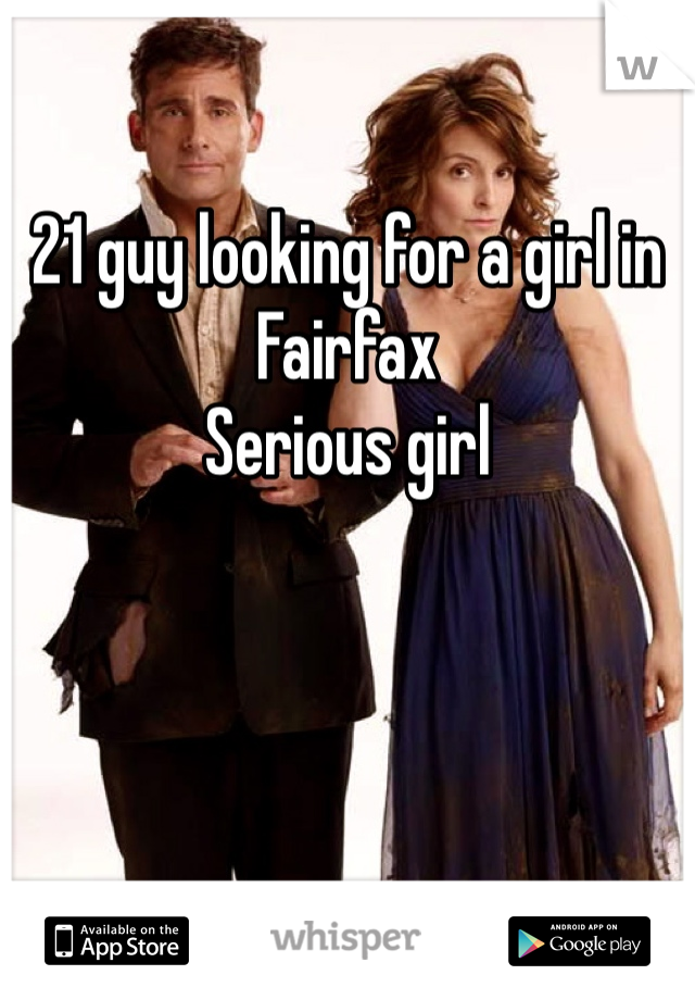 21 guy looking for a girl in  Fairfax  Serious girl