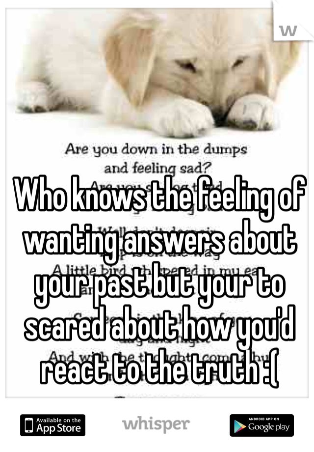 Who knows the feeling of wanting answers about your past but your to scared about how you'd react to the truth :(