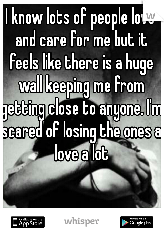 I know lots of people love and care for me but it feels like there is a huge wall keeping me from getting close to anyone. I'm scared of losing the ones a love a lot
