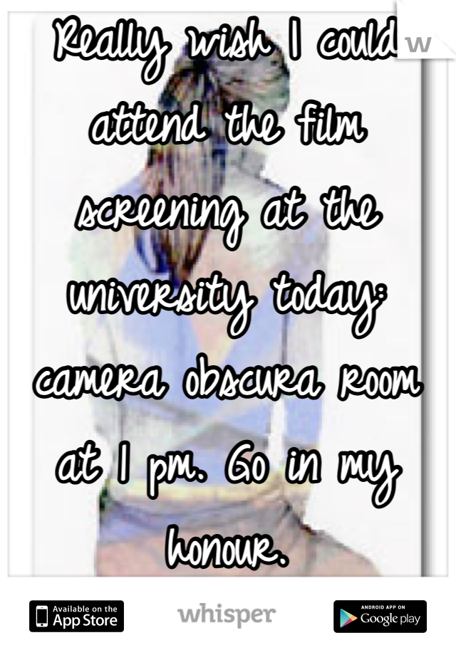 Really wish I could attend the film screening at the university today: camera obscura room at 1 pm. Go in my honour.