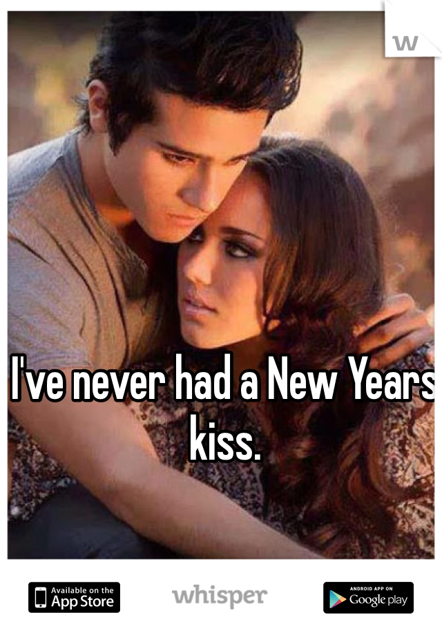 I've never had a New Years kiss.