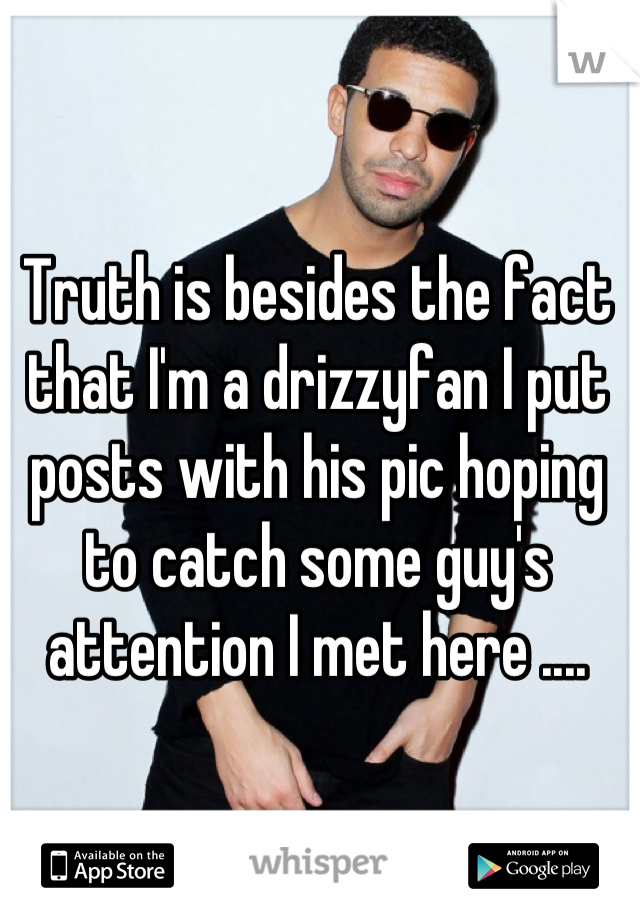 Truth is besides the fact that I'm a drizzyfan I put posts with his pic hoping to catch some guy's attention I met here ....