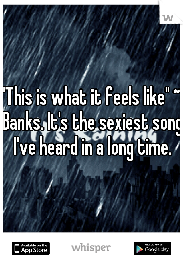 """""""This is what it feels like"""" ~ Banks. It's the sexiest song I've heard in a long time."""