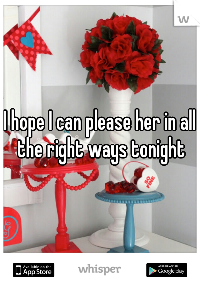 I hope I can please her in all the right ways tonight