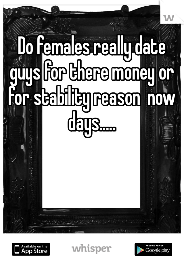 Do females really date guys for there money or for stability reason  now days.....
