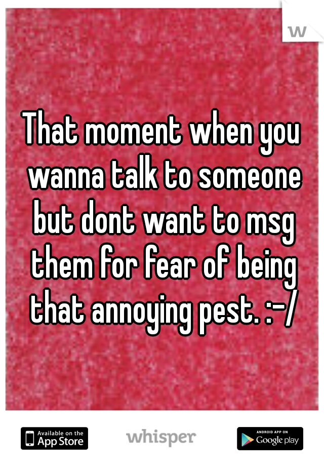 That moment when you wanna talk to someone but dont want to msg them for fear of being that annoying pest. :-/