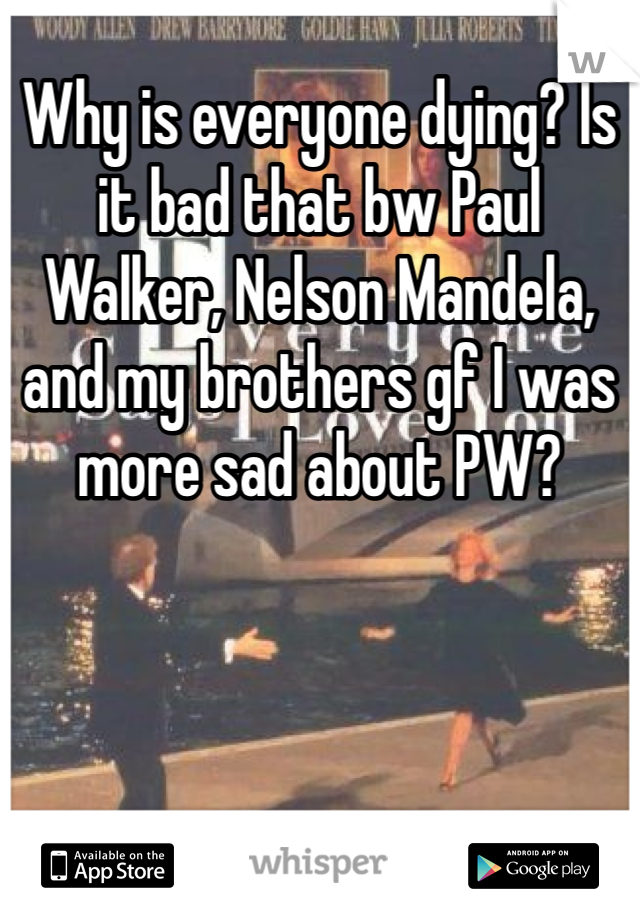 Why is everyone dying? Is it bad that bw Paul Walker, Nelson Mandela, and my brothers gf I was more sad about PW?