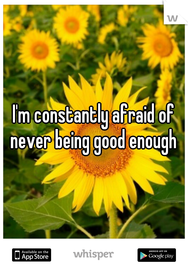 I'm constantly afraid of never being good enough