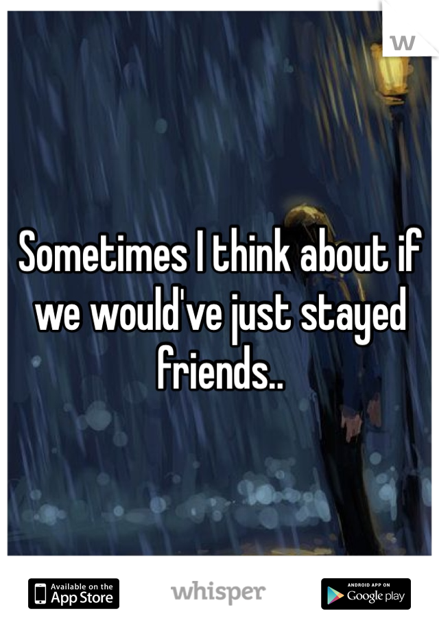 Sometimes I think about if we would've just stayed friends..