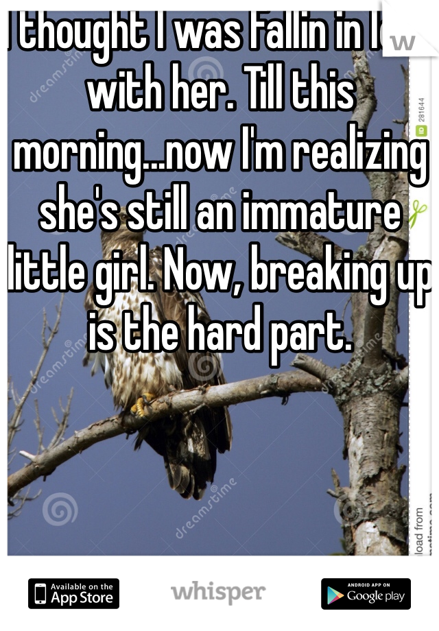 I thought I was Fallin in love with her. Till this morning...now I'm realizing she's still an immature little girl. Now, breaking up is the hard part.