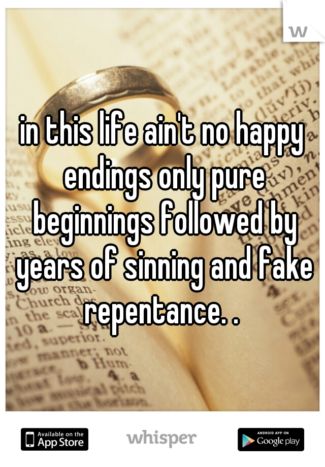 in this life ain't no happy endings only pure beginnings followed by years of sinning and fake repentance. .